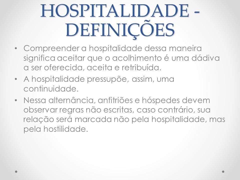 HOSPITALIDADE - DEFINIÇÕES Hospitalidade pode ser definida como o ato humano, exercido em contexto doméstico, público ou profissional, de recepcionar, hospedar, alimentar e entreter pessoas temporariamente deslocadas de seu habitat.