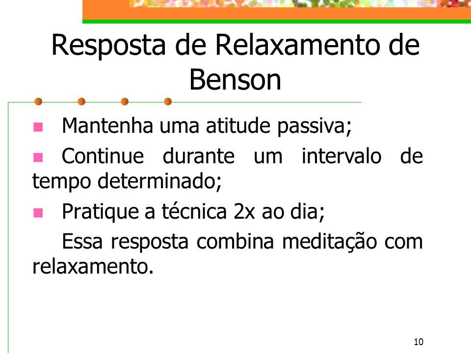 10 Resposta de Relaxamento de Benson Mantenha uma atitude passiva; Continue durante um intervalo de tempo determinado; Pratique a técnica 2x ao dia; Essa resposta combina meditação com relaxamento.