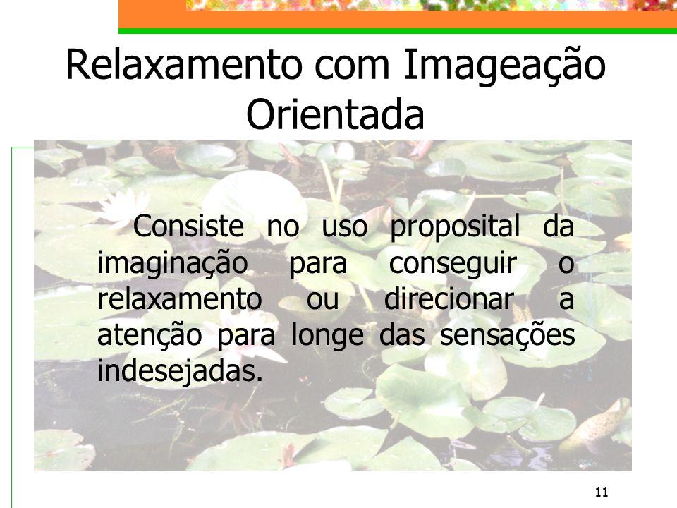 11 Relaxamento com Imageação Orientada Consiste no uso proposital da imaginação para conseguir o relaxamento ou direcionar a atenção para longe das sensações indesejadas.