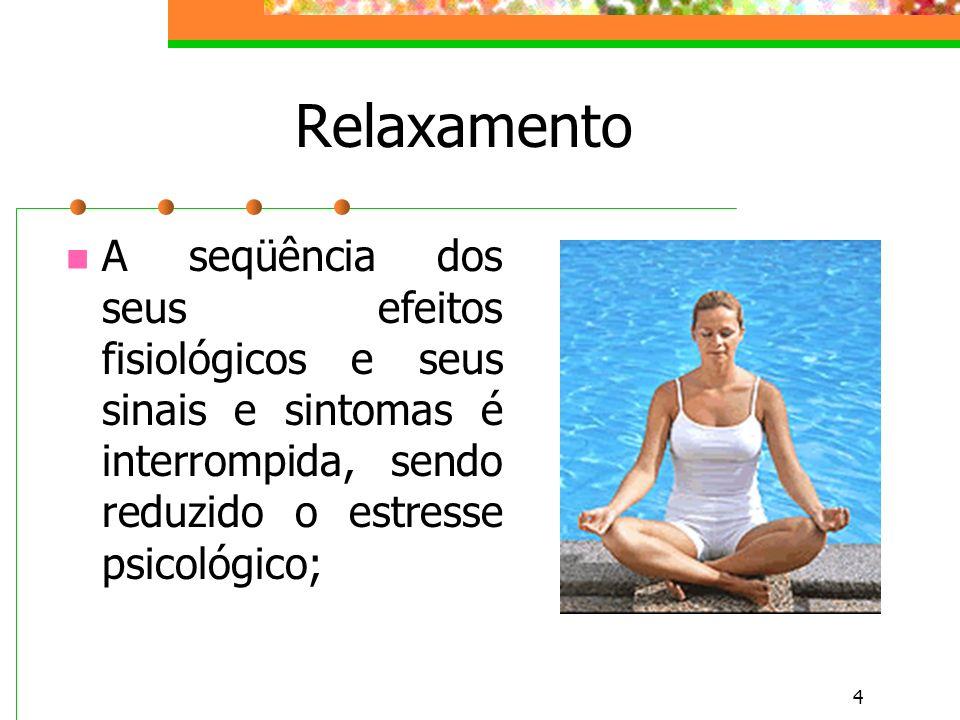 4 Relaxamento A seqüência dos seus efeitos fisiológicos e seus sinais e sintomas é interrompida, sendo reduzido o estresse psicológico;