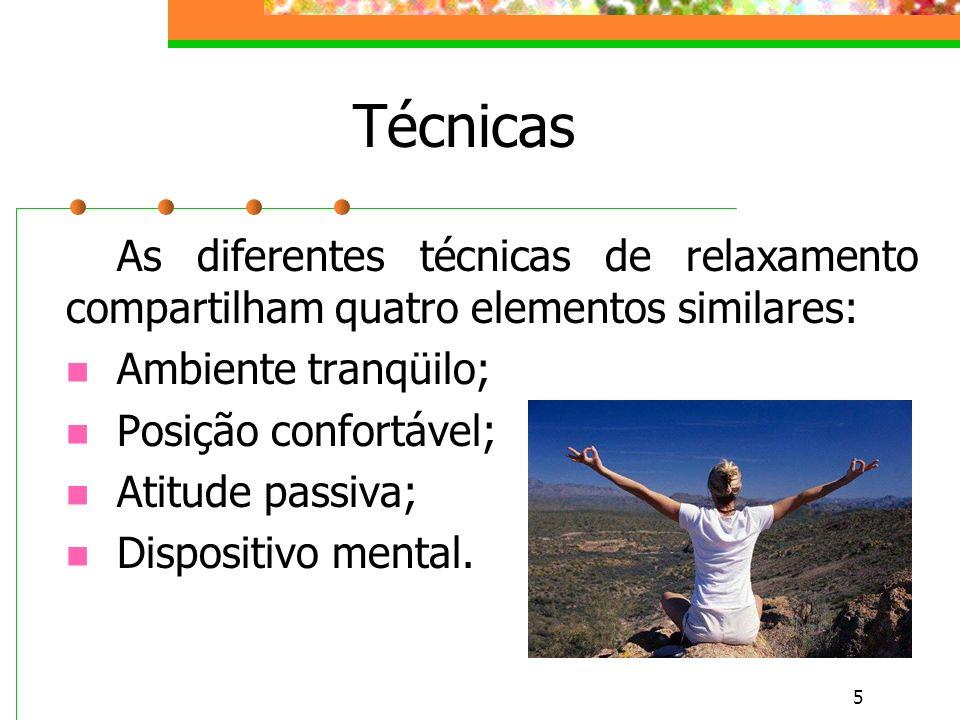 5 Técnicas As diferentes técnicas de relaxamento compartilham quatro elementos similares: Ambiente tranqüilo; Posição confortável; Atitude passiva; Dispositivo mental.