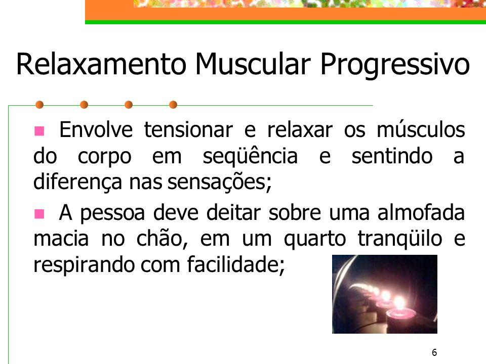 6 Relaxamento Muscular Progressivo Envolve tensionar e relaxar os músculos do corpo em seqüência e sentindo a diferença nas sensações; A pessoa deve d