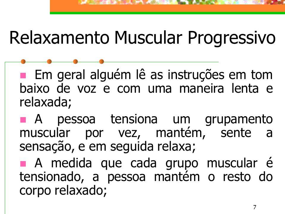 7 Relaxamento Muscular Progressivo Em geral alguém lê as instruções em tom baixo de voz e com uma maneira lenta e relaxada; A pessoa tensiona um grupa