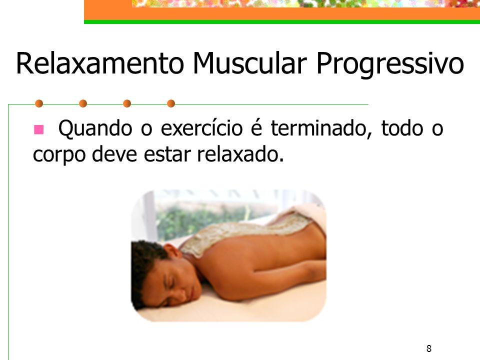 8 Relaxamento Muscular Progressivo Quando o exercício é terminado, todo o corpo deve estar relaxado.