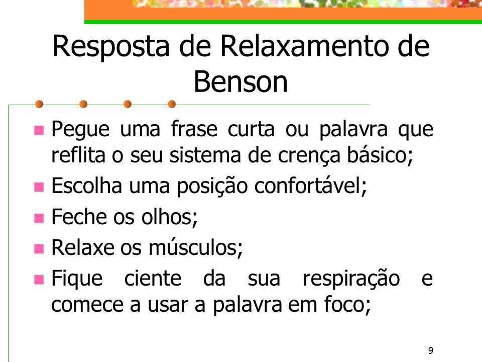 9 Resposta de Relaxamento de Benson Pegue uma frase curta ou palavra que reflita o seu sistema de crença básico; Escolha uma posição confortável; Feche os olhos; Relaxe os músculos; Fique ciente da sua respiração e comece a usar a palavra em foco;