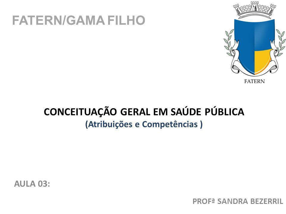 CONCEITUAÇÃO GERAL EM SAÚDE PÚBLICA (Atribuições e Competências ) AULA 03: FATERN/GAMA FILHO PROFª SANDRA BEZERRIL