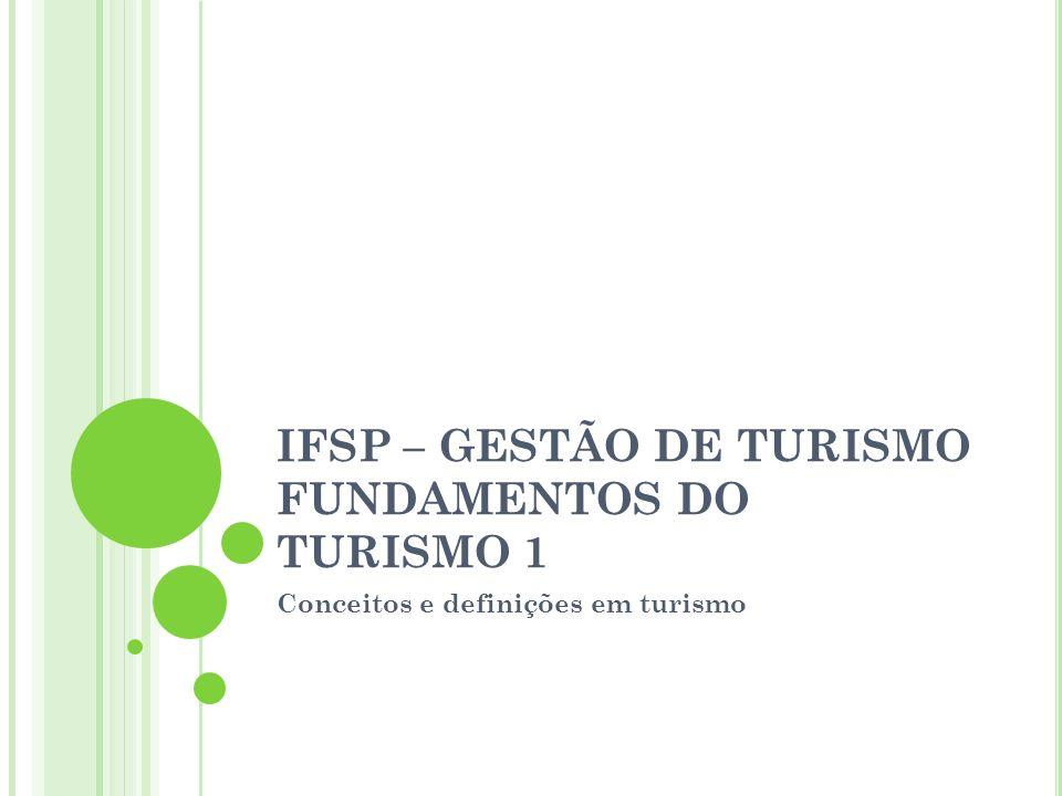 IFSP – GESTÃO DE TURISMO FUNDAMENTOS DO TURISMO 1 Conceitos e definições em turismo