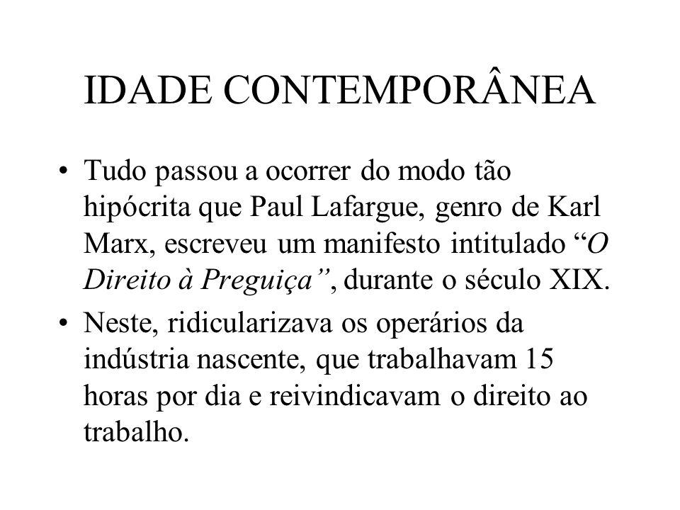 IDADE CONTEMPORÂNEA Tudo passou a ocorrer do modo tão hipócrita que Paul Lafargue, genro de Karl Marx, escreveu um manifesto intitulado O Direito à Pr