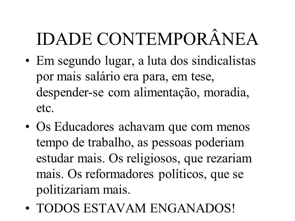 IDADE CONTEMPORÂNEA Em segundo lugar, a luta dos sindicalistas por mais salário era para, em tese, despender-se com alimentação, moradia, etc. Os Educ