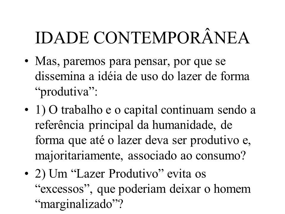 IDADE CONTEMPORÂNEA Mas, paremos para pensar, por que se dissemina a idéia de uso do lazer de forma produtiva: 1) O trabalho e o capital continuam sen