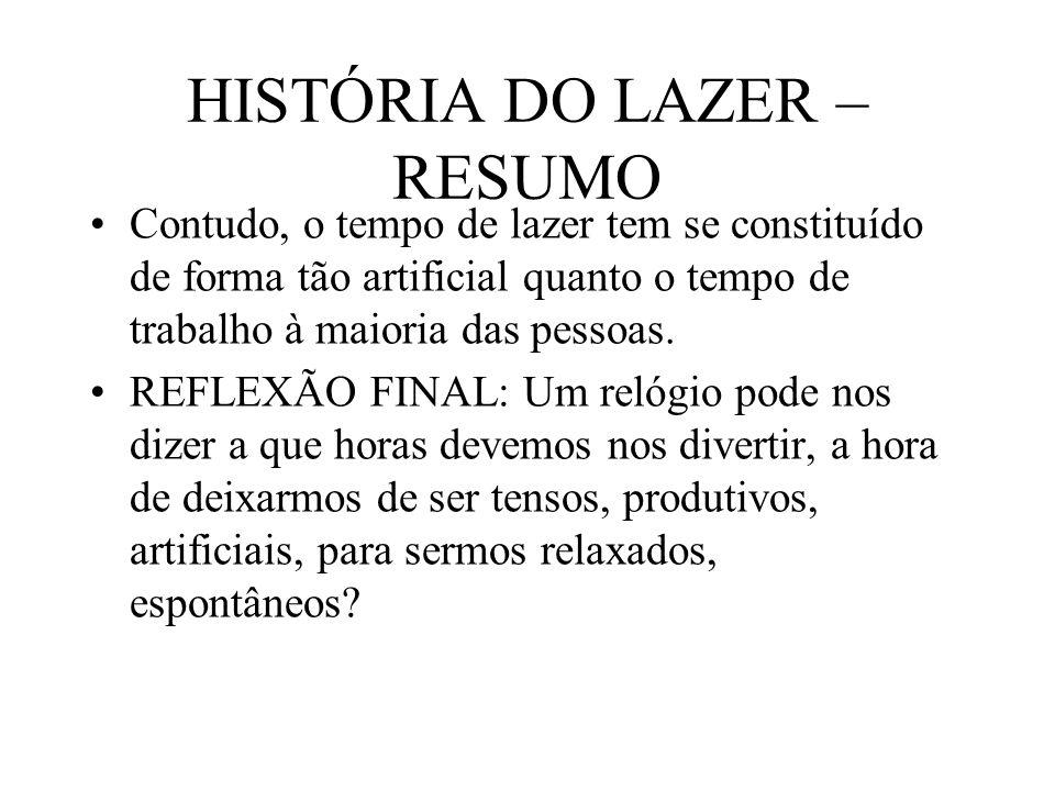 HISTÓRIA DO LAZER – RESUMO Contudo, o tempo de lazer tem se constituído de forma tão artificial quanto o tempo de trabalho à maioria das pessoas. REFL