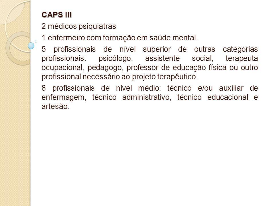 CAPS III 2 médicos psiquiatras 1 enfermeiro com formação em saúde mental. 5 profissionais de nível superior de outras categorias profissionais: psicól