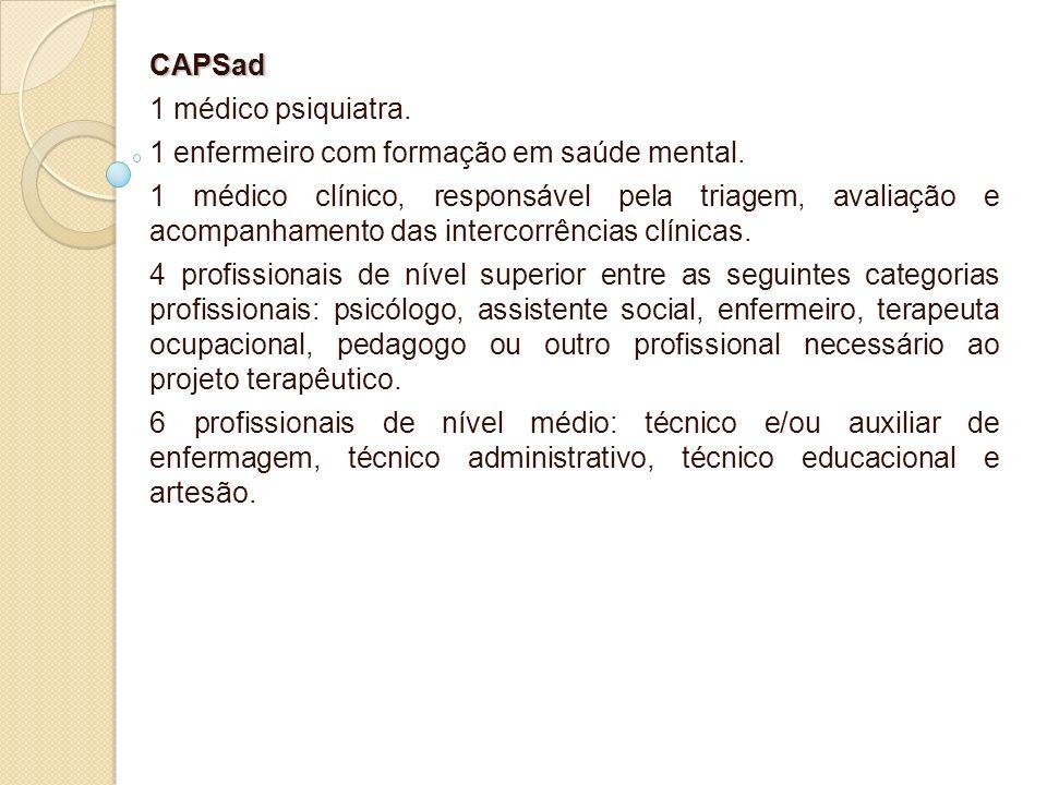 CAPSad 1 médico psiquiatra. 1 enfermeiro com formação em saúde mental. 1 médico clínico, responsável pela triagem, avaliação e acompanhamento das inte