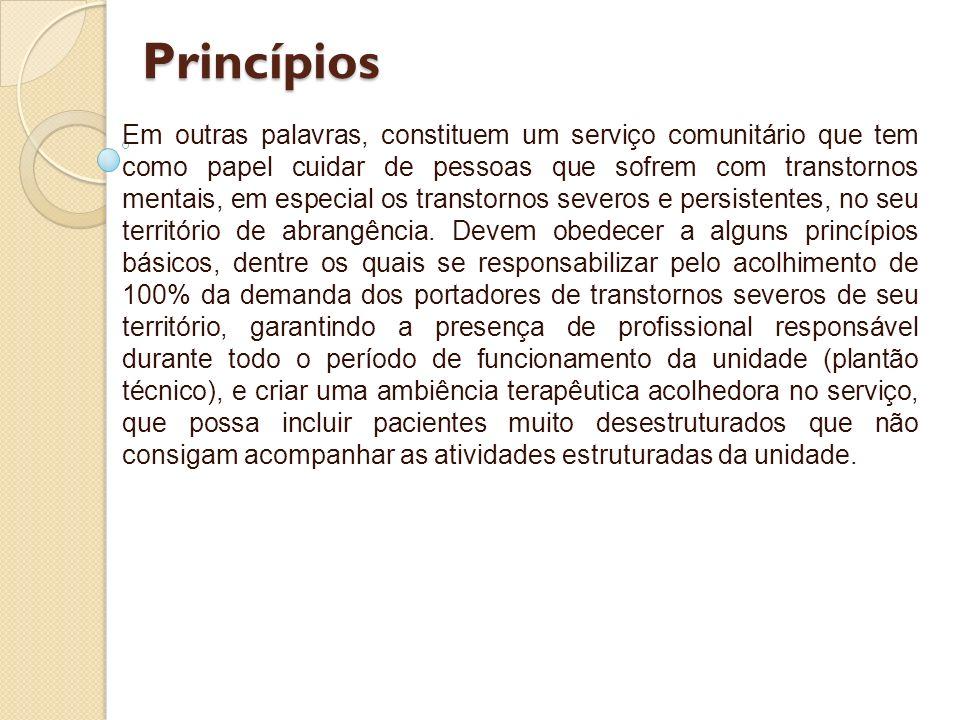 Princípios Em outras palavras, constituem um serviço comunitário que tem como papel cuidar de pessoas que sofrem com transtornos mentais, em especial