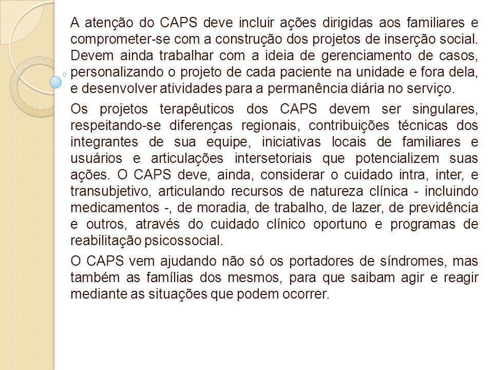 A atenção do CAPS deve incluir ações dirigidas aos familiares e comprometer-se com a construção dos projetos de inserção social. Devem ainda trabalhar