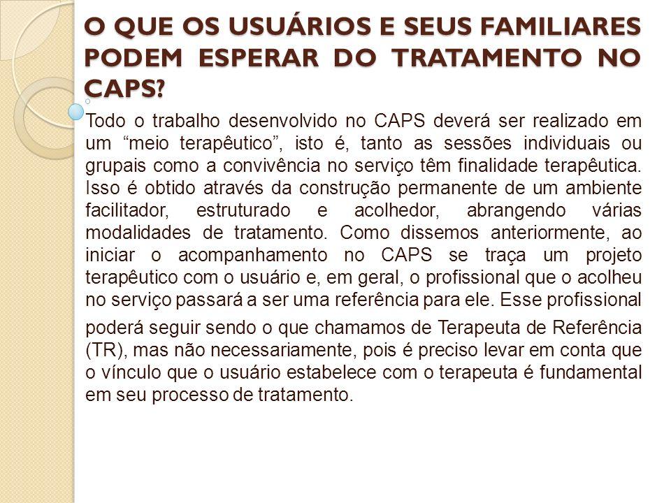 O QUE OS USUÁRIOS E SEUS FAMILIARES PODEM ESPERAR DO TRATAMENTO NO CAPS? Todo o trabalho desenvolvido no CAPS deverá ser realizado em um meio terapêut