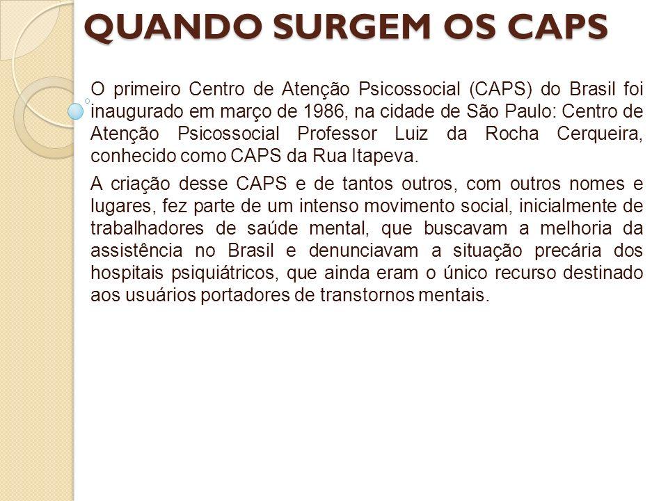 QUANDO SURGEM OS CAPS O primeiro Centro de Atenção Psicossocial (CAPS) do Brasil foi inaugurado em março de 1986, na cidade de São Paulo: Centro de At