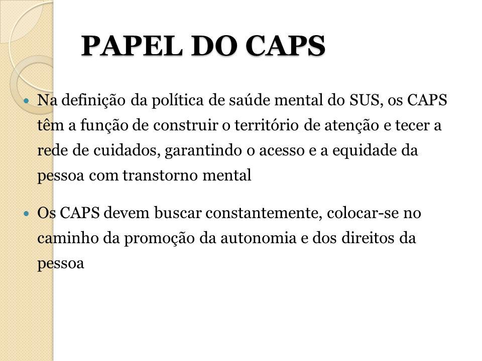 PAPEL DO CAPS Na definição da política de saúde mental do SUS, os CAPS têm a função de construir o território de atenção e tecer a rede de cuidados, g