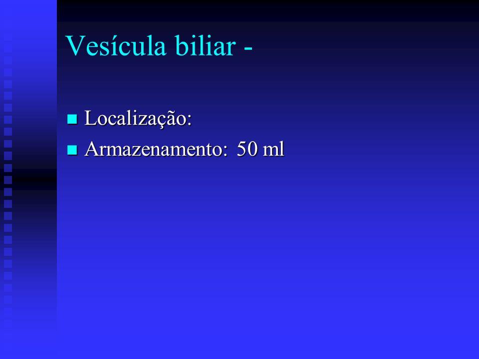 Vesícula biliar - Localização: Localização: Armazenamento: 50 ml Armazenamento: 50 ml