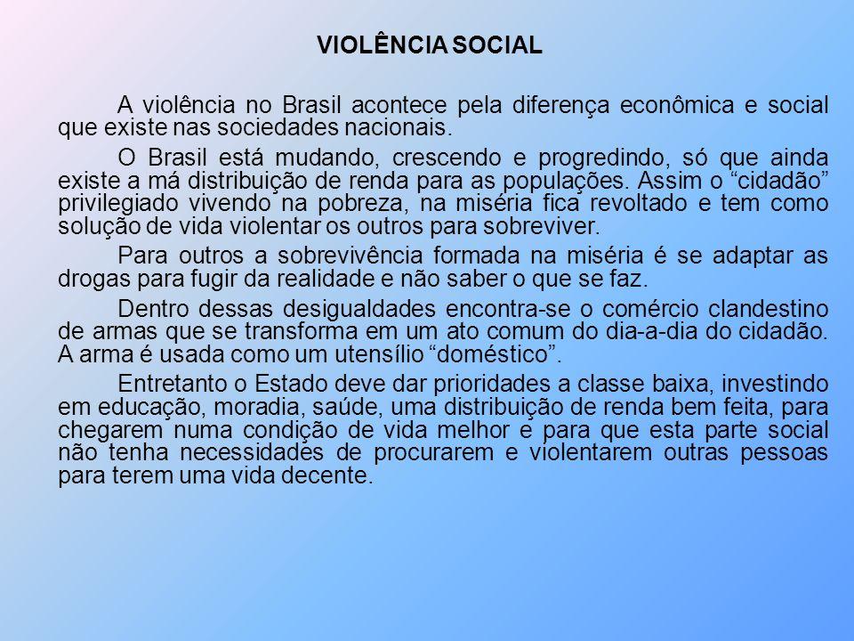 VIOLÊNCIA SOCIAL A violência no Brasil acontece pela diferença econômica e social que existe nas sociedades nacionais. O Brasil está mudando, crescend