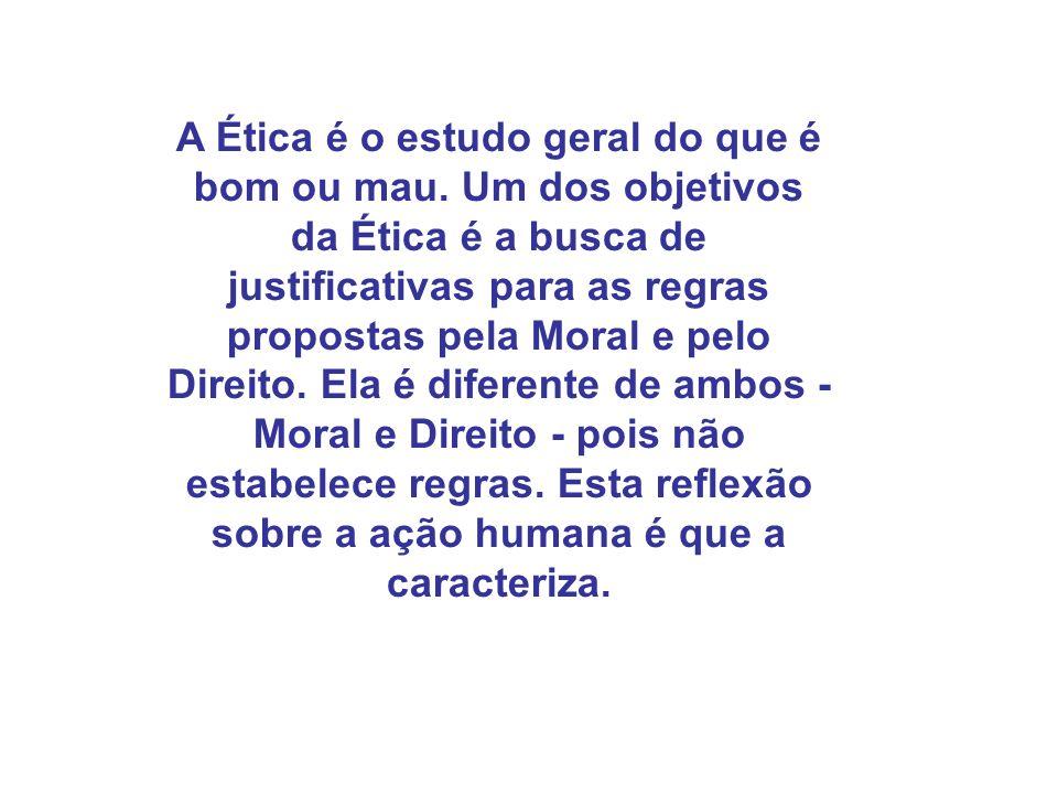 A Ética é o estudo geral do que é bom ou mau. Um dos objetivos da Ética é a busca de justificativas para as regras propostas pela Moral e pelo Direito