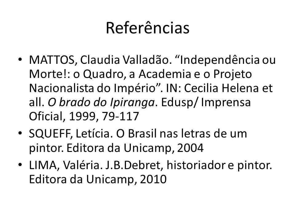 Referências MATTOS, Claudia Valladão. Independência ou Morte!: o Quadro, a Academia e o Projeto Nacionalista do Império. IN: Cecilia Helena et all. O