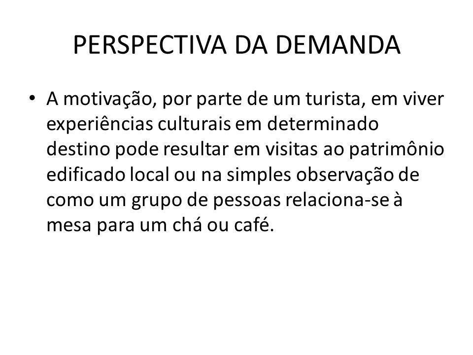 PERSPECTIVA DA DEMANDA A motivação, por parte de um turista, em viver experiências culturais em determinado destino pode resultar em visitas ao patrim