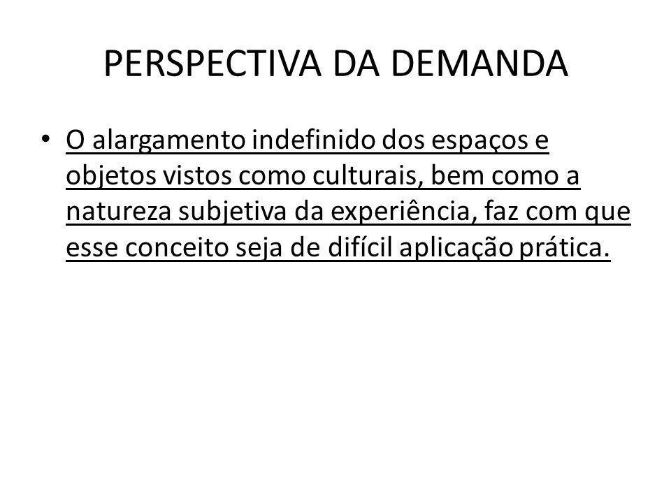PERSPECTIVA DA DEMANDA O alargamento indefinido dos espaços e objetos vistos como culturais, bem como a natureza subjetiva da experiência, faz com que