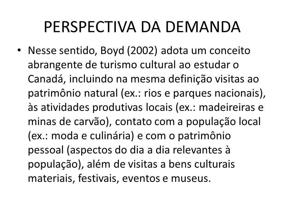 PERSPECTIVA DA DEMANDA Nesse sentido, Boyd (2002) adota um conceito abrangente de turismo cultural ao estudar o Canadá, incluindo na mesma definição v