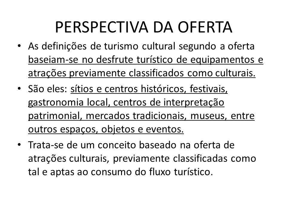 PERSPECTIVA DA OFERTA As definições de turismo cultural segundo a oferta baseiam-se no desfrute turístico de equipamentos e atrações previamente class