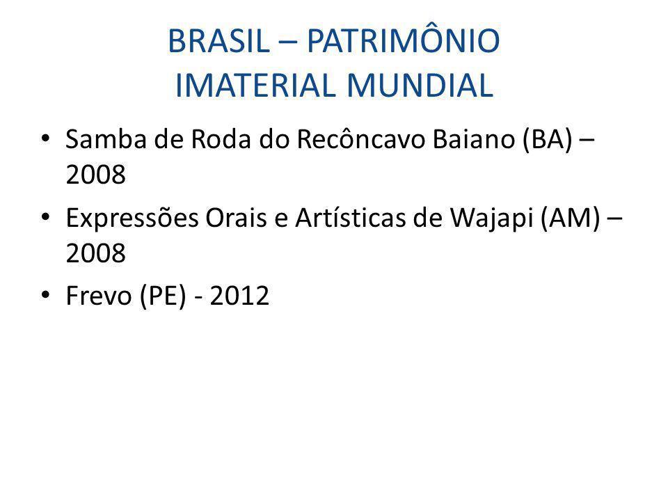 BRASIL – PATRIMÔNIO IMATERIAL MUNDIAL Samba de Roda do Recôncavo Baiano (BA) – 2008 Expressões Orais e Artísticas de Wajapi (AM) – 2008 Frevo (PE) - 2