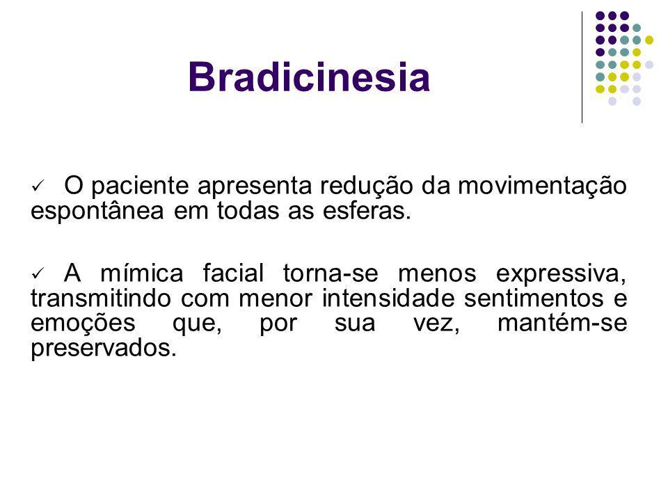 Bradicinesia O paciente apresenta redução da movimentação espontânea em todas as esferas. A mímica facial torna-se menos expressiva, transmitindo com