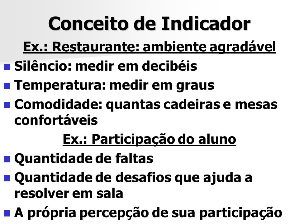 Conceito de Indicador Ex.: Restaurante: ambiente agradável Silêncio: medir em decibéis Temperatura: medir em graus Comodidade: quantas cadeiras e mesa