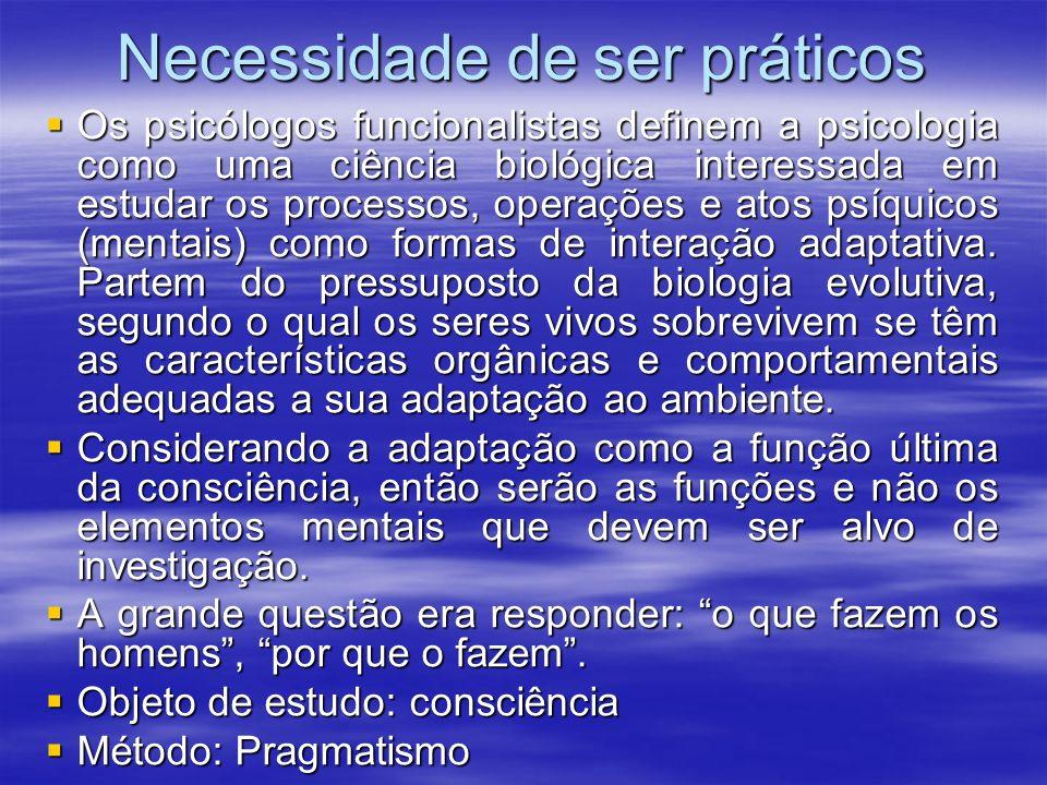 Necessidade de ser práticos Os psicólogos funcionalistas definem a psicologia como uma ciência biológica interessada em estudar os processos, operaçõe