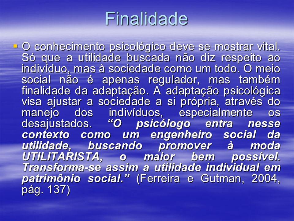 Finalidade O conhecimento psicológico deve se mostrar vital. Só que a utilidade buscada não diz respeito ao indivíduo, mas à sociedade como um todo. O