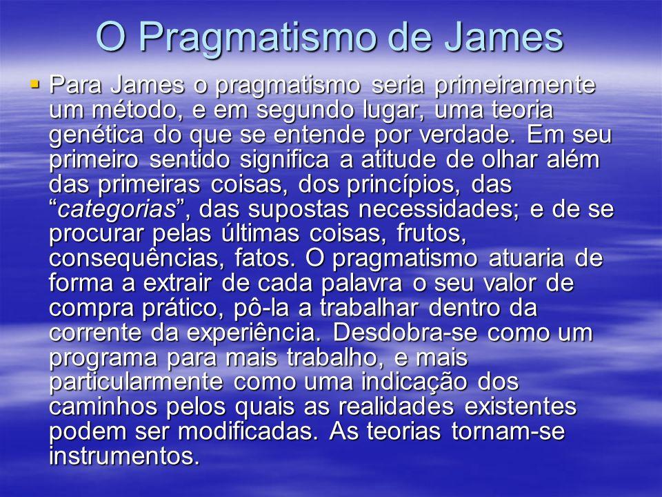 O Pragmatismo de James Para James o pragmatismo seria primeiramente um método, e em segundo lugar, uma teoria genética do que se entende por verdade.