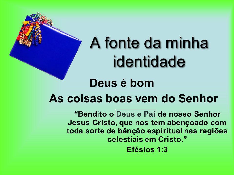 A fonte da minha identidade Bendito o Deus e Pai de nosso Senhor Jesus Cristo, que nos tem abençoado com toda sorte de bênção espiritual nas regiões c