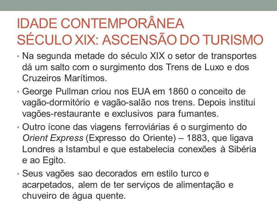 IDADE CONTEMPORÂNEA SÉCULO XIX: ASCENSÃO DO TURISMO Na segunda metade do século XIX o setor de transportes dá um salto com o surgimento dos Trens de Luxo e dos Cruzeiros Marítimos.