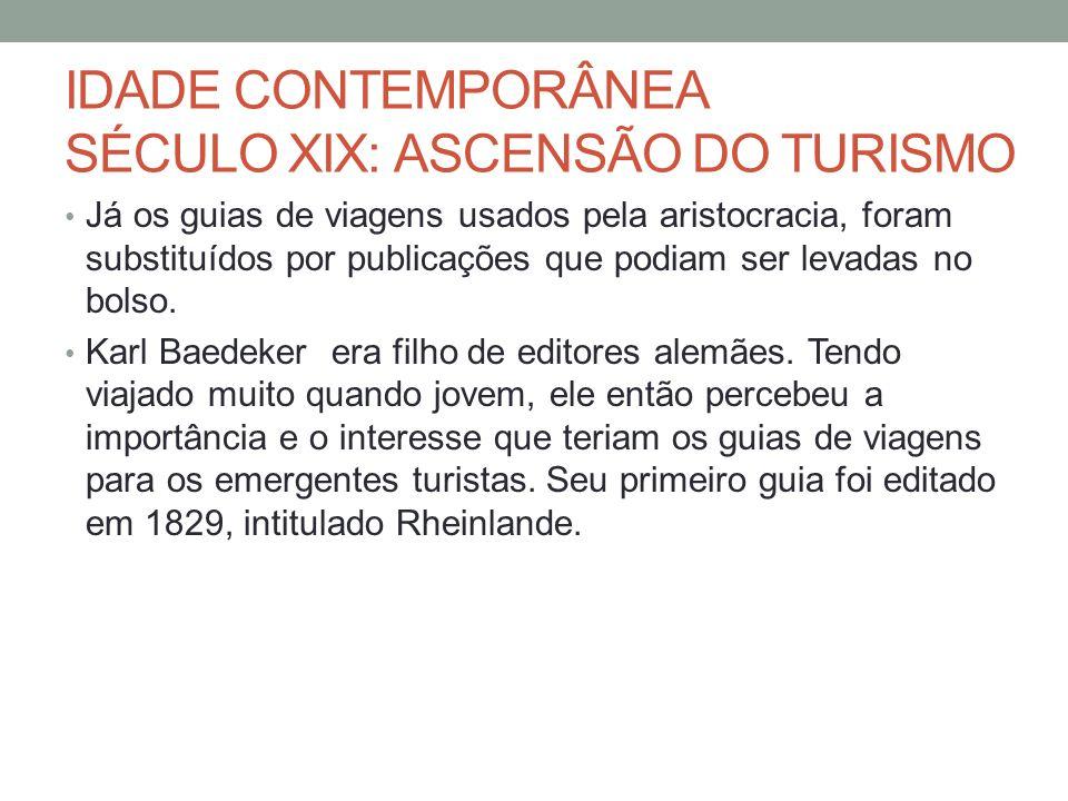 IDADE CONTEMPORÂNEA SÉCULO XIX: ASCENSÃO DO TURISMO Já os guias de viagens usados pela aristocracia, foram substituídos por publicações que podiam ser
