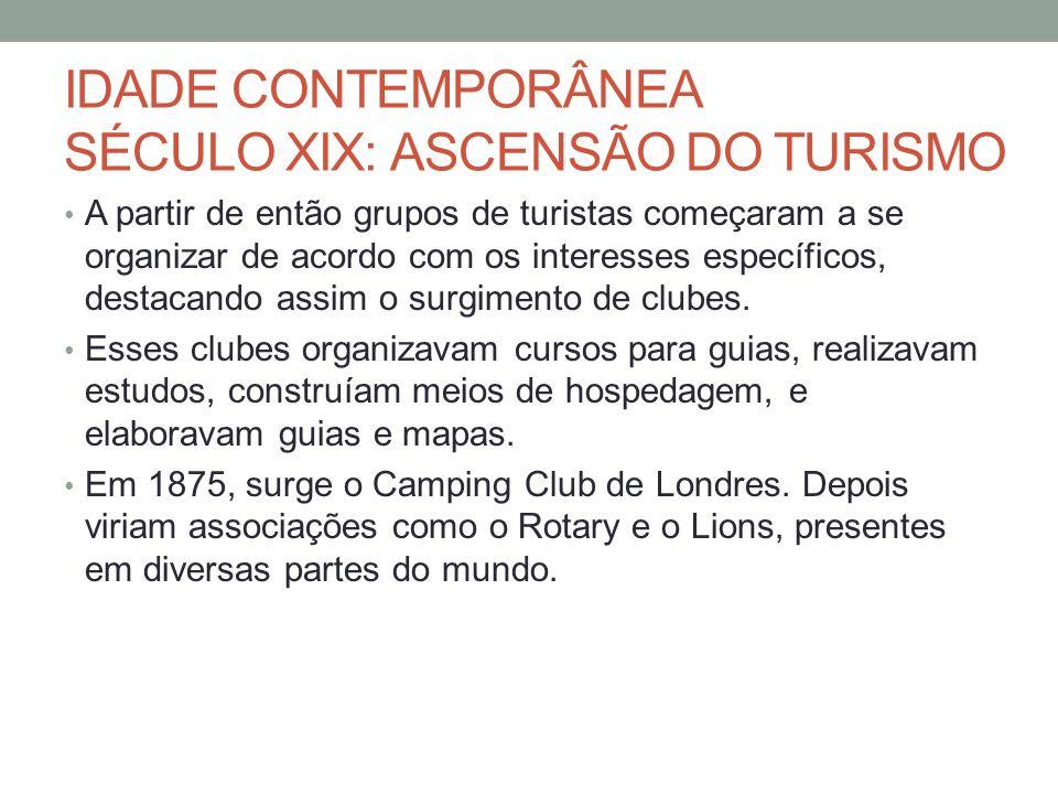 IDADE CONTEMPORÂNEA SÉCULO XIX: ASCENSÃO DO TURISMO A partir de então grupos de turistas começaram a se organizar de acordo com os interesses específicos, destacando assim o surgimento de clubes.