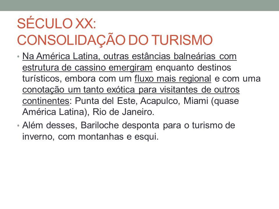 SÉCULO XX: CONSOLIDAÇÃO DO TURISMO Na América Latina, outras estâncias balneárias com estrutura de cassino emergiram enquanto destinos turísticos, embora com um fluxo mais regional e com uma conotação um tanto exótica para visitantes de outros continentes: Punta del Este, Acapulco, Miami (quase América Latina), Rio de Janeiro.