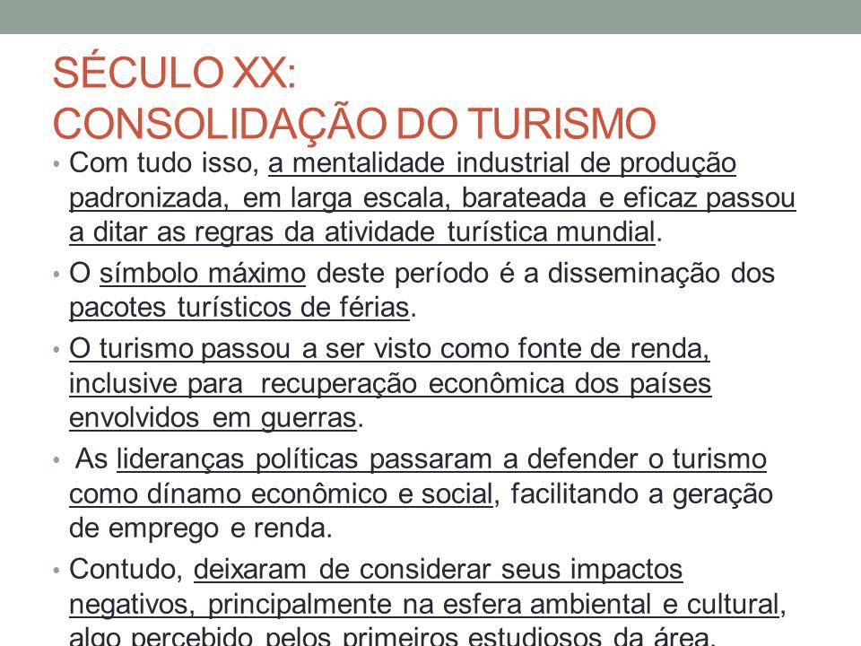 SÉCULO XX: CONSOLIDAÇÃO DO TURISMO Com tudo isso, a mentalidade industrial de produção padronizada, em larga escala, barateada e eficaz passou a ditar as regras da atividade turística mundial.