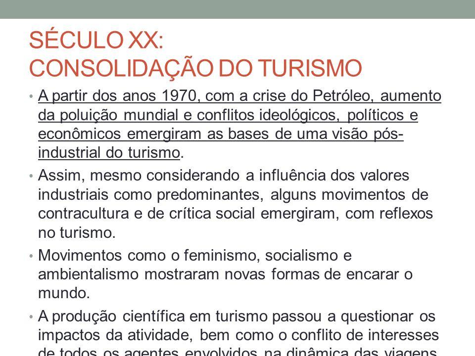 SÉCULO XX: CONSOLIDAÇÃO DO TURISMO A partir dos anos 1970, com a crise do Petróleo, aumento da poluição mundial e conflitos ideológicos, políticos e econômicos emergiram as bases de uma visão pós- industrial do turismo.