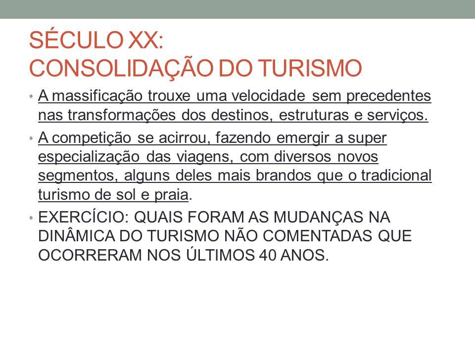 SÉCULO XX: CONSOLIDAÇÃO DO TURISMO A massificação trouxe uma velocidade sem precedentes nas transformações dos destinos, estruturas e serviços. A comp