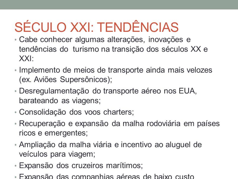 SÉCULO XXI: TENDÊNCIAS Cabe conhecer algumas alterações, inovações e tendências do turismo na transição dos séculos XX e XXI: Implemento de meios de transporte ainda mais velozes (ex.