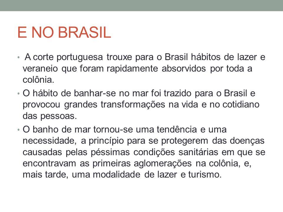 E NO BRASIL A corte portuguesa trouxe para o Brasil hábitos de lazer e veraneio que foram rapidamente absorvidos por toda a colônia. O hábito de banha
