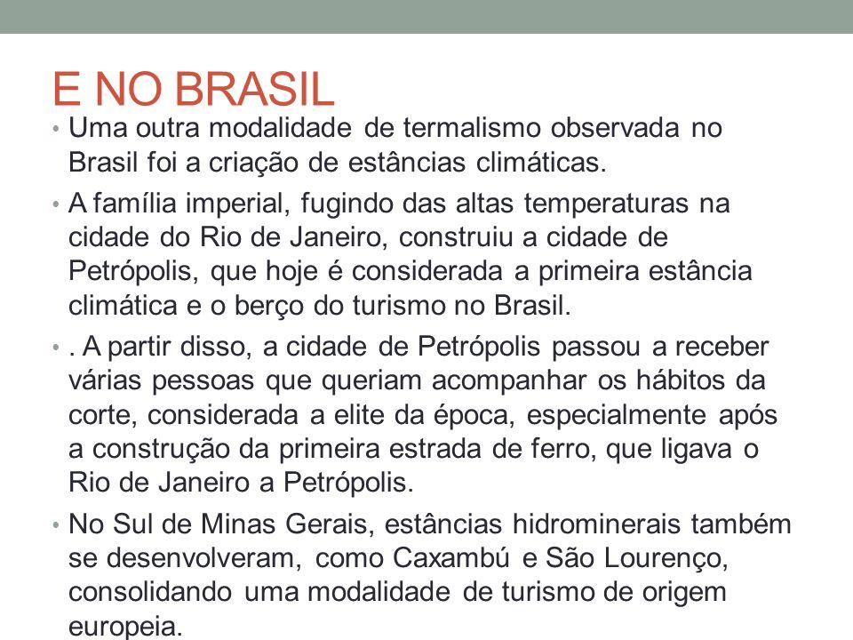 E NO BRASIL Uma outra modalidade de termalismo observada no Brasil foi a criação de estâncias climáticas. A família imperial, fugindo das altas temper