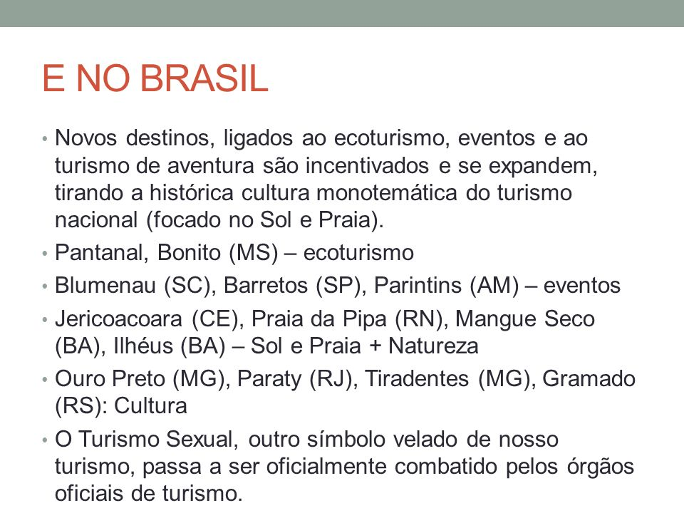 E NO BRASIL Novos destinos, ligados ao ecoturismo, eventos e ao turismo de aventura são incentivados e se expandem, tirando a histórica cultura monotemática do turismo nacional (focado no Sol e Praia).