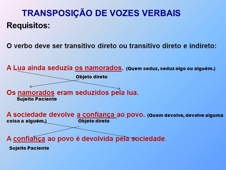 TRANSPOSIÇÃO DE VOZES VERBAIS Requisitos: O verbo deve ser transitivo direto ou transitivo direto e indireto: A Lua ainda seduzia os namorados. (Quem
