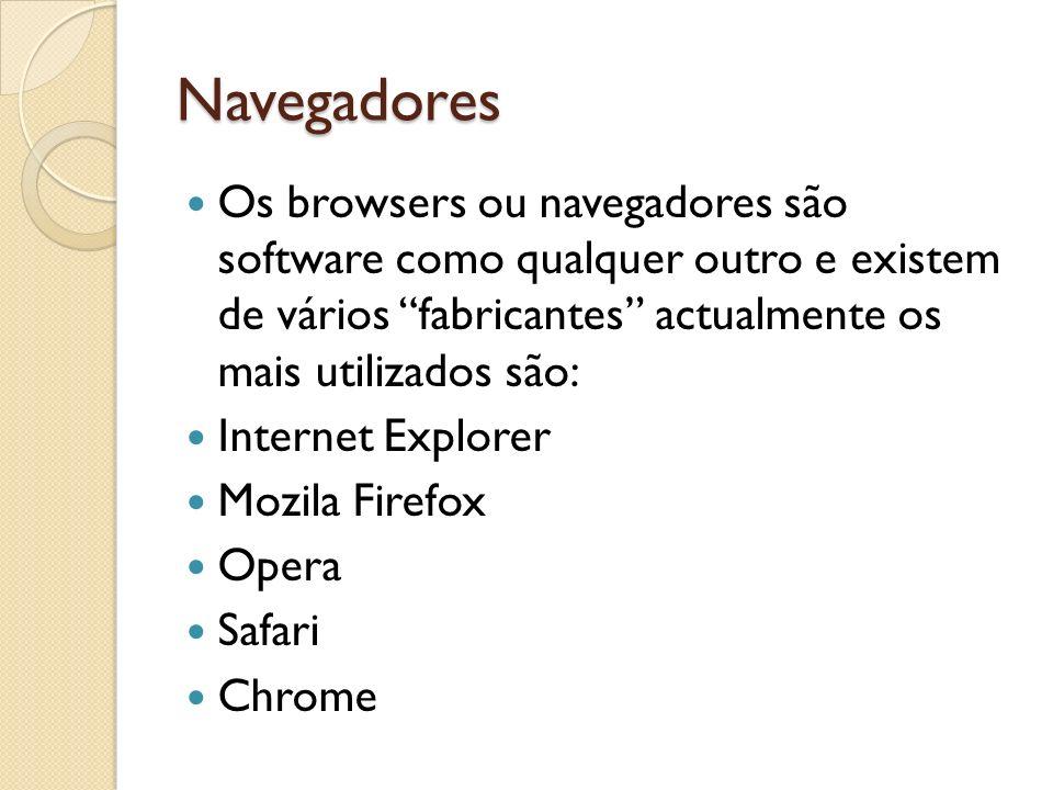 Navegadores Os browsers ou navegadores são software como qualquer outro e existem de vários fabricantes actualmente os mais utilizados são: Internet Explorer Mozila Firefox Opera Safari Chrome